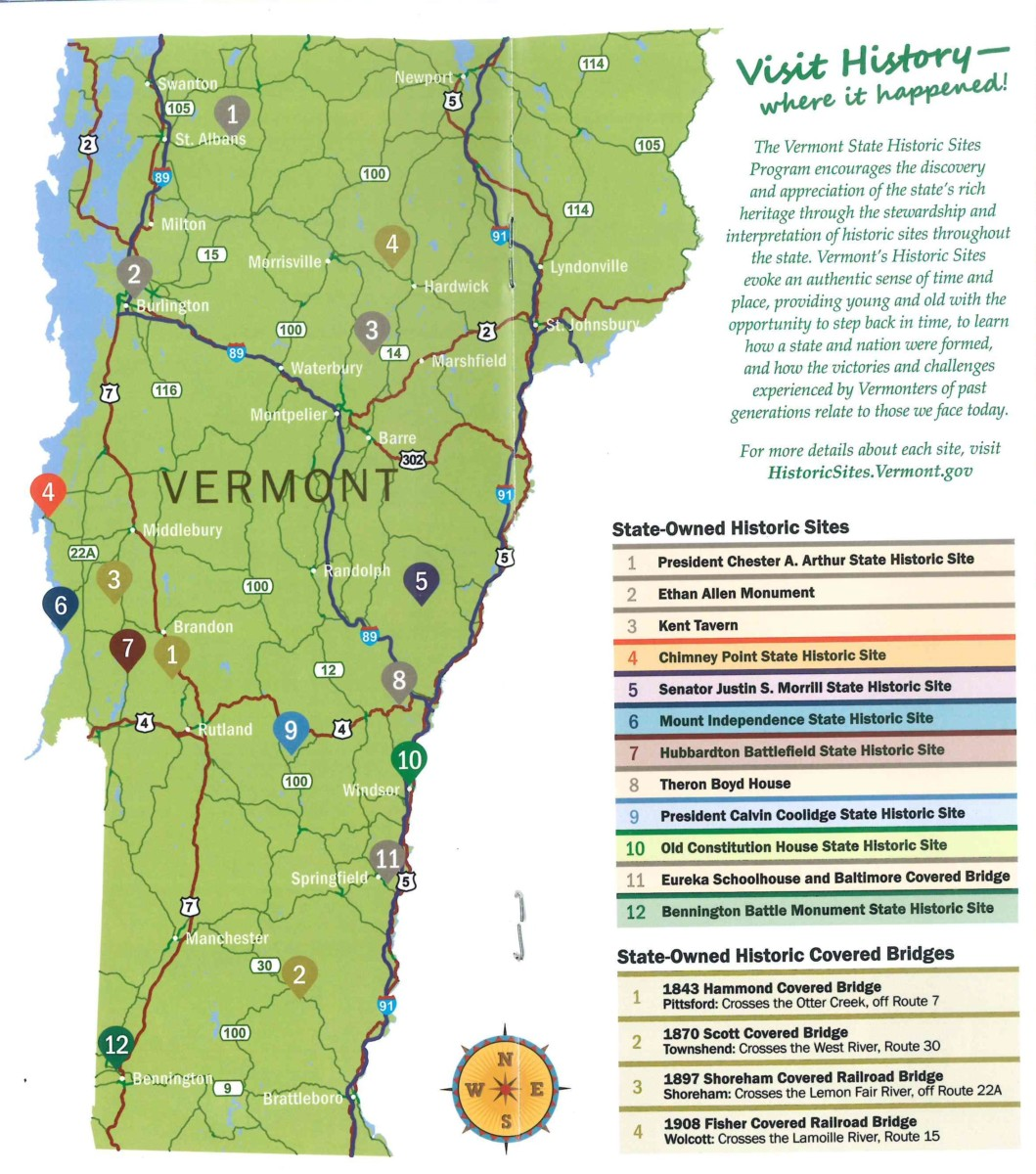 Map of Vermont that highlights the 12 state historic sites. Includes Bennington Monument, President Calvin Coolidge site, President Chester Arthur site, Chimney Point, Hubbardton Battlefield, Senator Justin Morrill Homestead, Mount Independence, Old Constitution House, Eureka Schoolhouse, Ethan Allen Monument, Kent Tavern, and Theron Boyd House. Also highlights 4 state-owned covered bridges. Includes 1843 Hammond Covered Bridge in Pittsford, 1870 Scott Covered Bridge in Townshend, 1897 Shoreham Covered Railroad Bridge in Shoreham, and 1908 Fisher Covered Railroad Bridge in Wolcott. Image includes following text: The Vermont State Historic Sites Program encourages the discovery and appreciation of the state's rich heritage through the stewardship and interpretation of historic sites throughout the state. Vermont's Historic Sites evoke an authentic sense of time and place, providing young and old with the opportunity to step back in time, to learn how a state and nation were formed, and how the victories and challenges experienced by Vermonters of past generations relate to those we face today. For more details about each site, visit HistoricSites.Vermont.gov